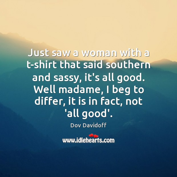 Image, Just saw a woman with a t-shirt that said southern and sassy,