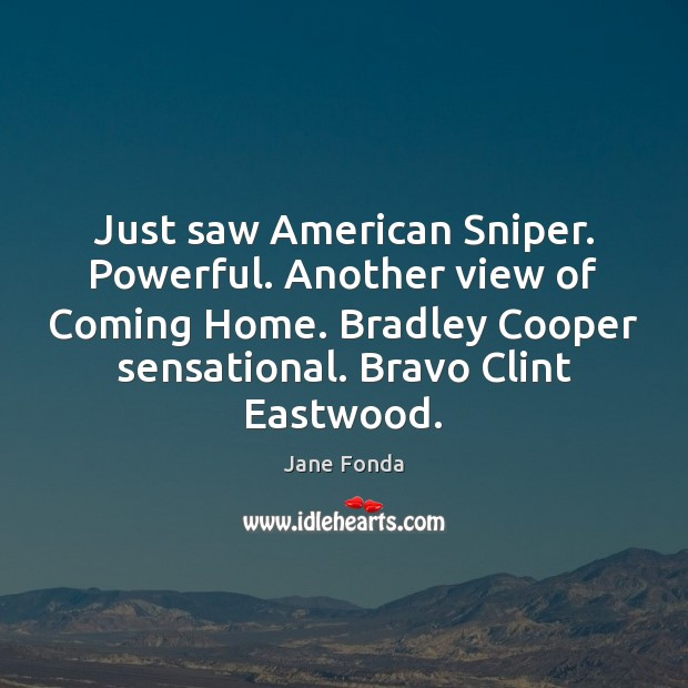 Just saw American Sniper. Powerful. Another view of Coming Home. Bradley Cooper Jane Fonda Picture Quote