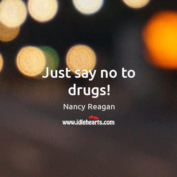 Just say no to drugs! Nancy Reagan Picture Quote