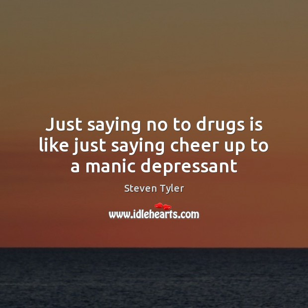 Just saying no to drugs is like just saying cheer up to a manic depressant Steven Tyler Picture Quote