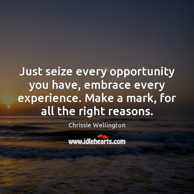 Just seize every opportunity you have, embrace every experience. Make a mark, Image