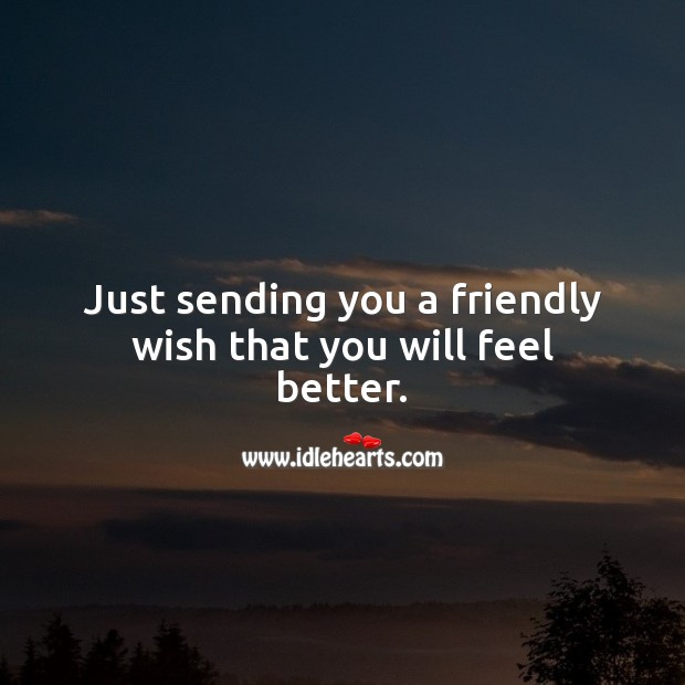 Just sending you a friendly wish that you will feel better. Get Well Soon Messages Image
