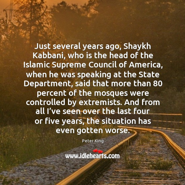 Just several years ago, shaykh kabbani, who is the head of the islamic supreme council of america Peter King Picture Quote