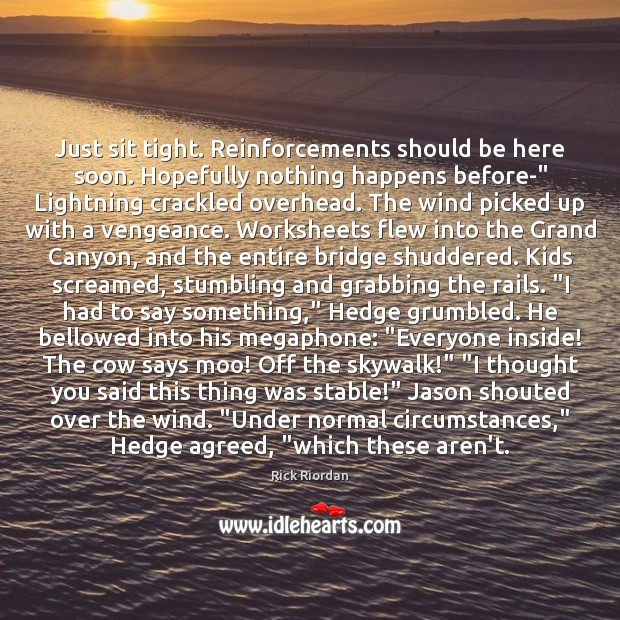 """Just sit tight. Reinforcements should be here soon. Hopefully nothing happens before-"""" Rick Riordan Picture Quote"""