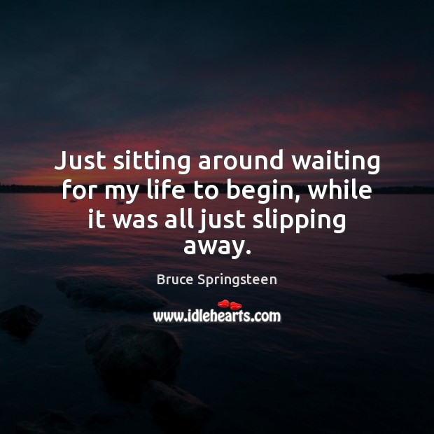Bruce Springsteen Picture Quote image saying: Just sitting around waiting for my life to begin, while it was all just slipping away.