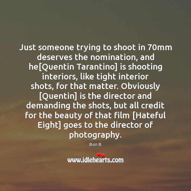 Just someone trying to shoot in 70mm deserves the nomination, and he[ Bun B Picture Quote