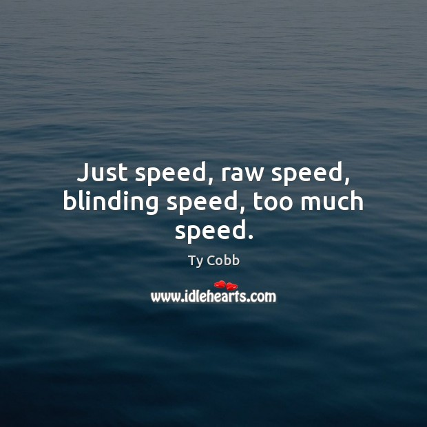 Just speed, raw speed, blinding speed, too much speed. Image