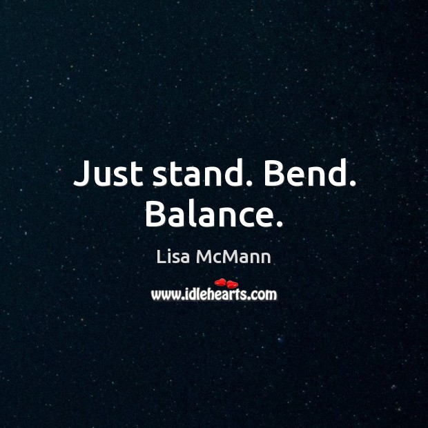 Just stand. Bend. Balance. Lisa McMann Picture Quote
