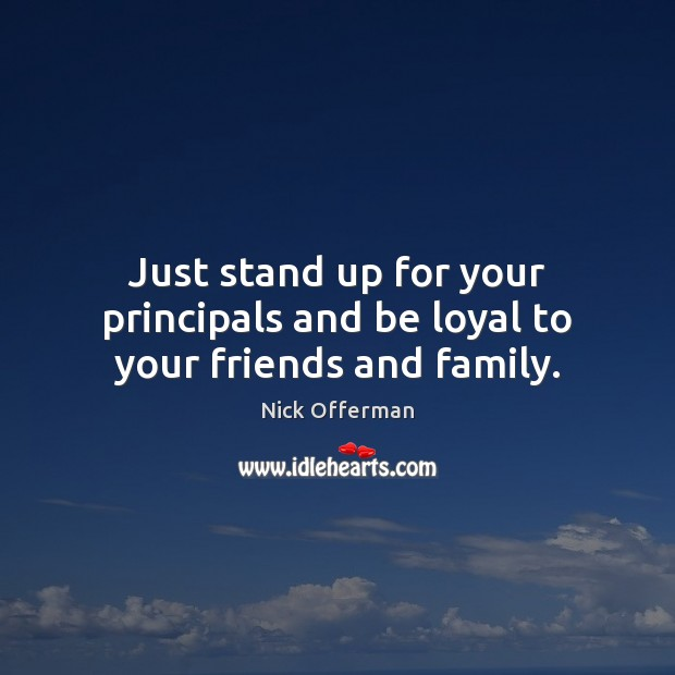 Just stand up for your principals and be loyal to your friends and family. Nick Offerman Picture Quote