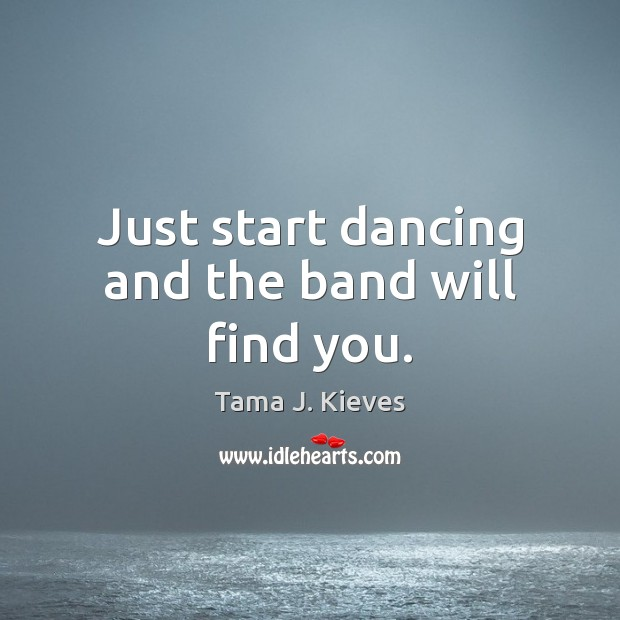 Image, Just start dancing and the band will find you.