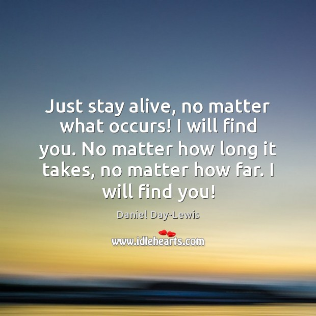 Image, Just stay alive, no matter what occurs! I will find you. No