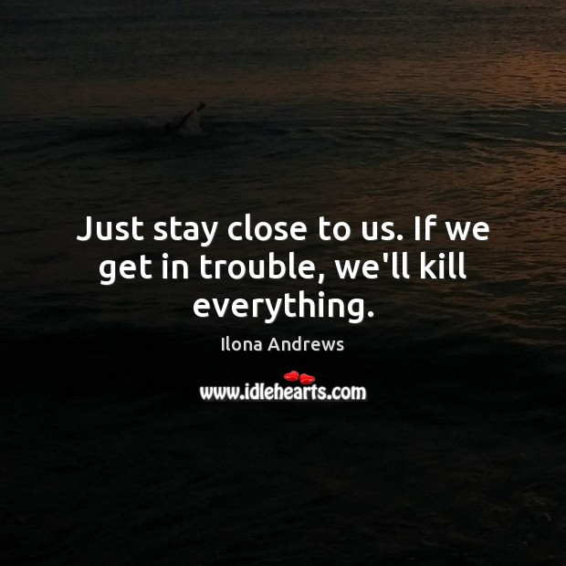 Image, Just stay close to us. If we get in trouble, we'll kill everything.