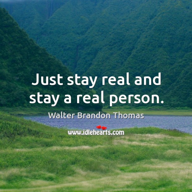Just stay real and stay a real person. Image