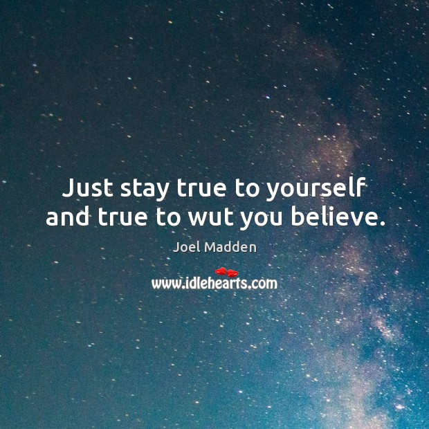 Just stay true to yourself and true to wut you believe. Joel Madden Picture Quote