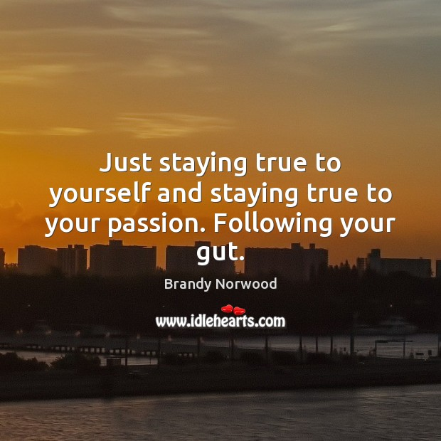 Just staying true to yourself and staying true to your passion. Following your gut. Brandy Norwood Picture Quote