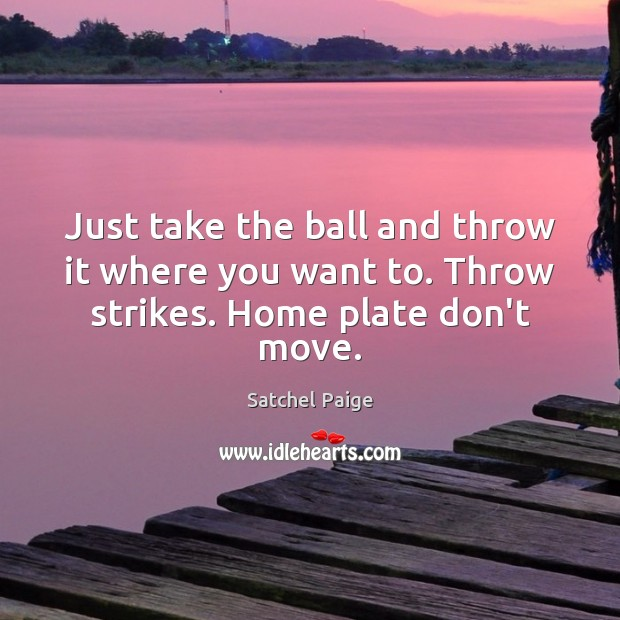 Image, Just take the ball and throw it where you want to. Throw strikes. Home plate don't move.