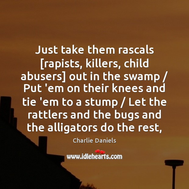 Image, Just take them rascals [rapists, killers, child abusers] out in the swamp /
