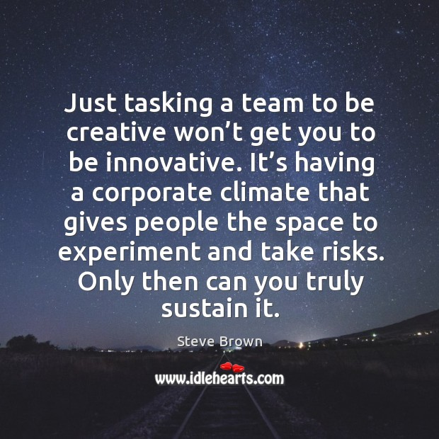 Just tasking a team to be creative won't get you to be innovative. It's having a corporate climate that gives Image