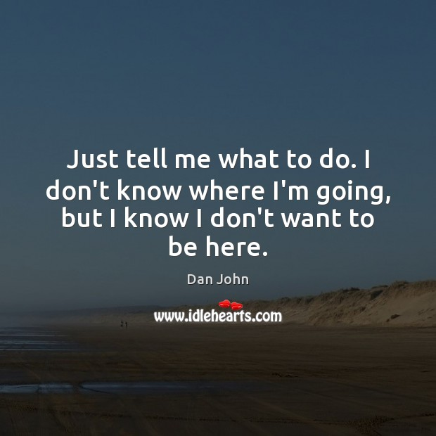 Just tell me what to do. I don't know where I'm going, but I know I don't want to be here. Image