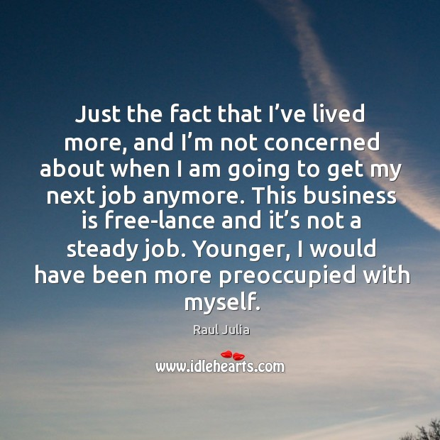 Just the fact that I've lived more, and I'm not concerned about when I am going to get Raul Julia Picture Quote