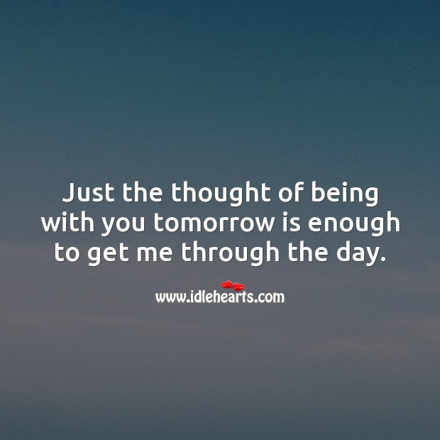Just the thought of being with you tomorrow is enough to get me through the day. Falling in Love Quotes Image