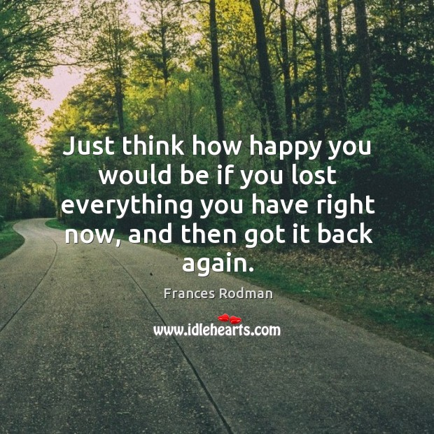 Just think how happy you would be if you lost everything you have right now, and then got it back again. Image