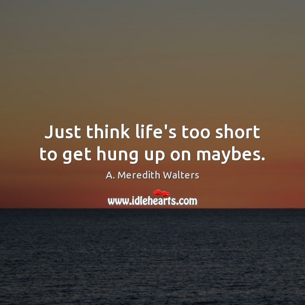 Just think life's too short to get hung up on maybes. Image