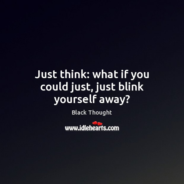 Image, Just think: what if you could just, just blink yourself away?