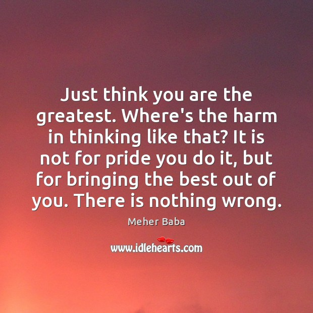 Just think you are the greatest. Where's the harm in thinking like Meher Baba Picture Quote