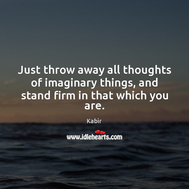 Just throw away all thoughts of imaginary things, and stand firm in that which you are. Image