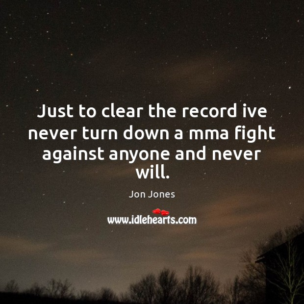 Just to clear the record ive never turn down a mma fight against anyone and never will. Jon Jones Picture Quote