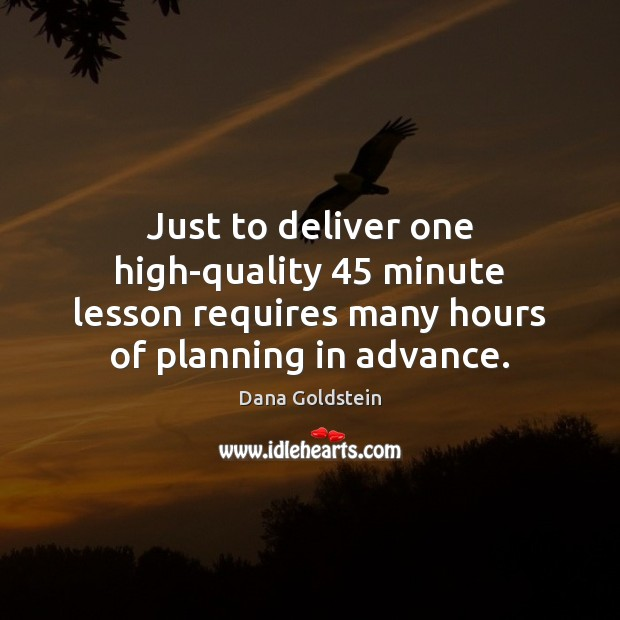 Just to deliver one high-quality 45 minute lesson requires many hours of planning Dana Goldstein Picture Quote
