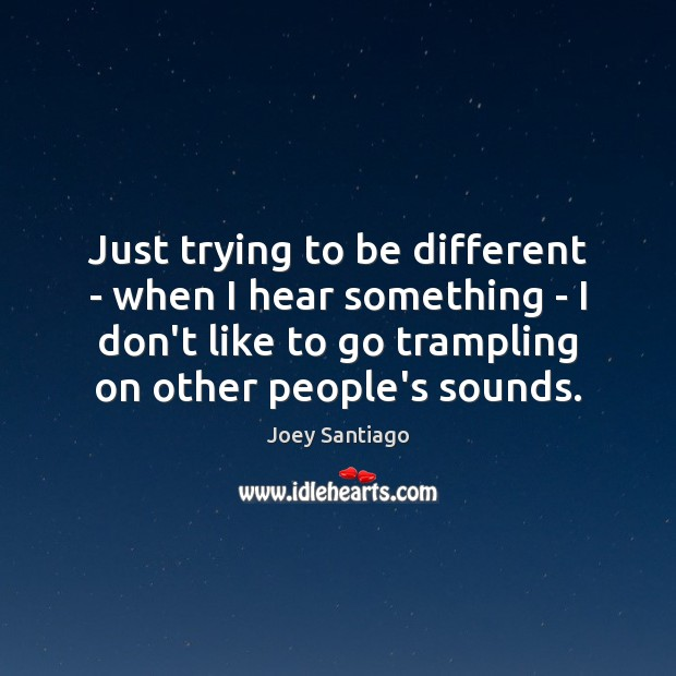 Just trying to be different – when I hear something – I Joey Santiago Picture Quote
