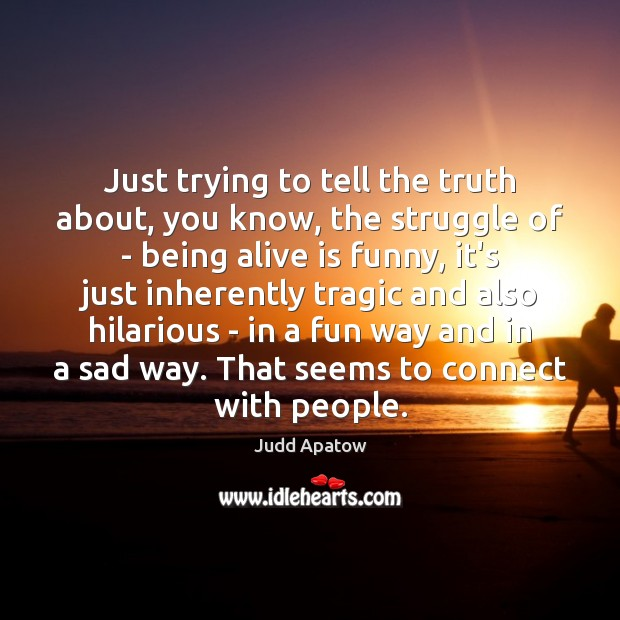 Judd Apatow Picture Quote image saying: Just trying to tell the truth about, you know, the struggle of