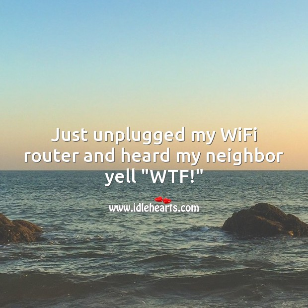 """Just unplugged my WiFi router and heard my neighbor yell """"WTF!"""" Funny Messages Image"""