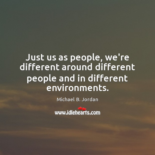 Just us as people, we're different around different people and in different environments. Image