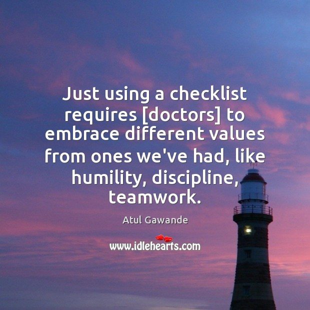 Just using a checklist requires [doctors] to embrace different values from ones Atul Gawande Picture Quote