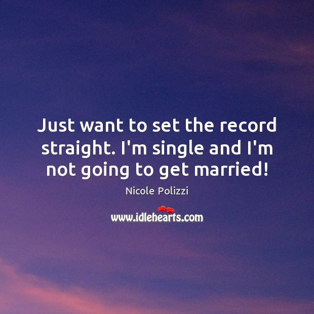 Just want to set the record straight. I'm single and I'm not going to get married! Nicole Polizzi Picture Quote