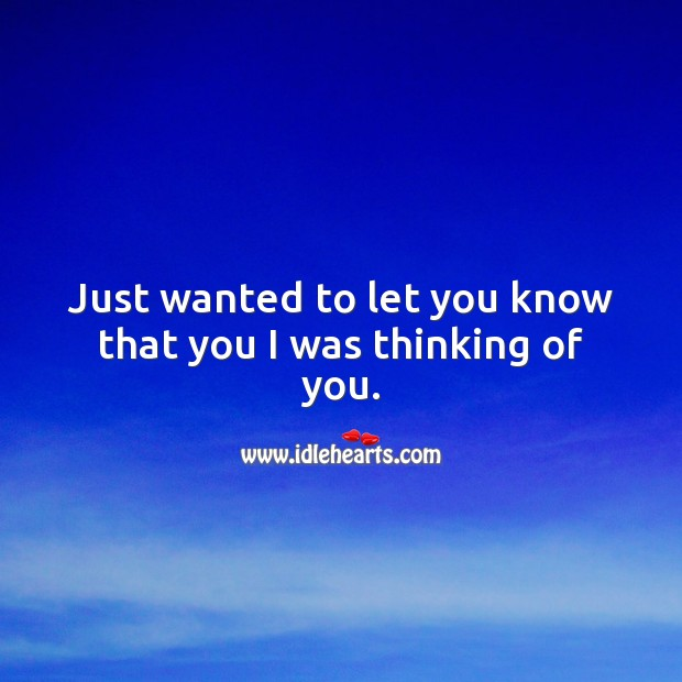 Just wanted to let you know that you I was thinking of you. Thinking of You Quotes Image