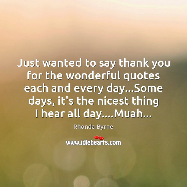 Just wanted to say thank you for the wonderful quotes each and Rhonda Byrne Picture Quote