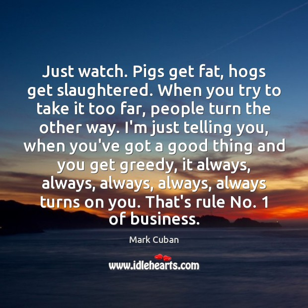 Just watch. Pigs get fat, hogs get slaughtered. When you try to Mark Cuban Picture Quote