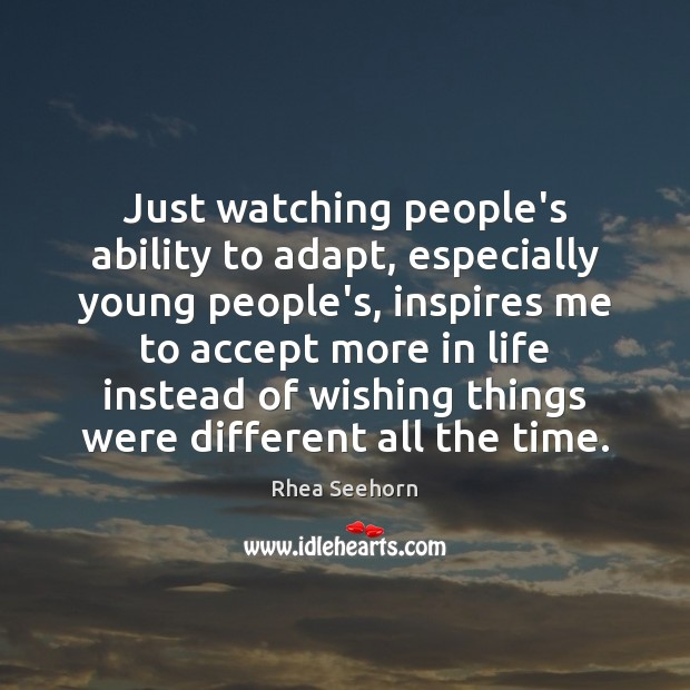 Image, Just watching people's ability to adapt, especially young people's, inspires me to