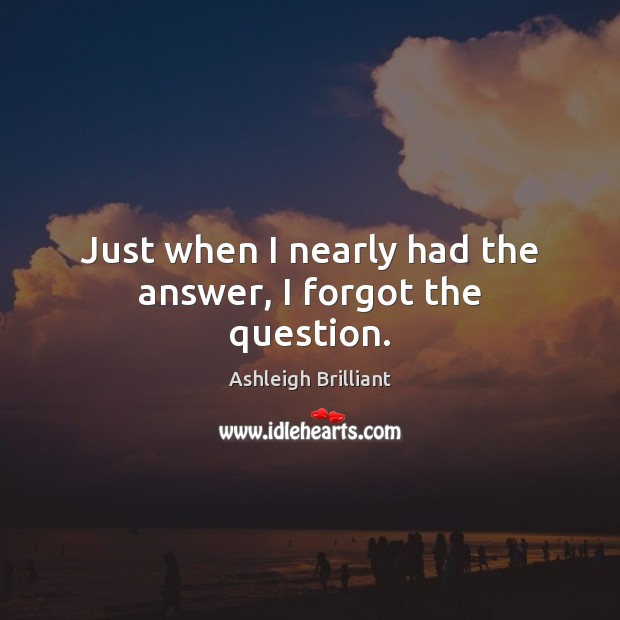 Just when I nearly had the answer, I forgot the question. Ashleigh Brilliant Picture Quote