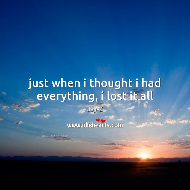Just when i thought i had everything, i lost it all Jay-Z Picture Quote