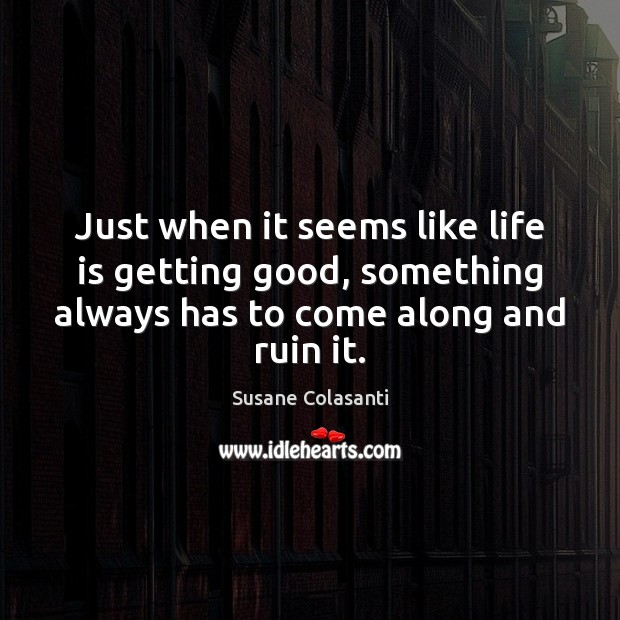 Susane Colasanti Picture Quote image saying: Just when it seems like life is getting good, something always has