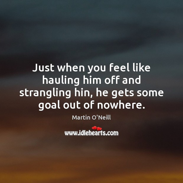 Just when you feel like hauling him off and strangling hin, he Image
