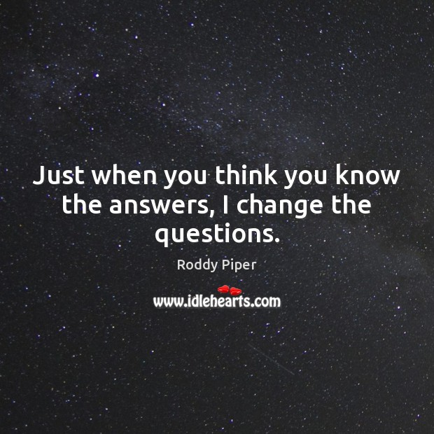 Just when you think you know the answers, I change the questions. Image