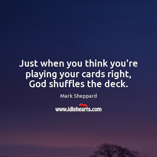 Just when you think you're playing your cards right, God shuffles the deck. Image