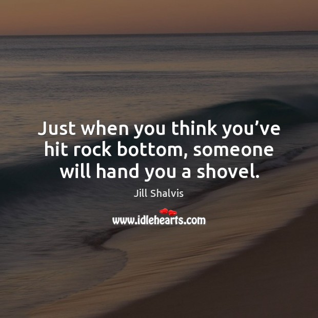 Just when you think you've hit rock bottom, someone will hand you a shovel. Image