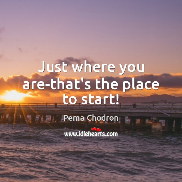 Image, Just where you are-that's the place to start!